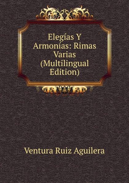 Ventura Ruiz Aguilera Elegias Y Armonias: Rimas Varias (Multilingual Edition) ventura ruiz aguilera inspiraciones poesias selectas