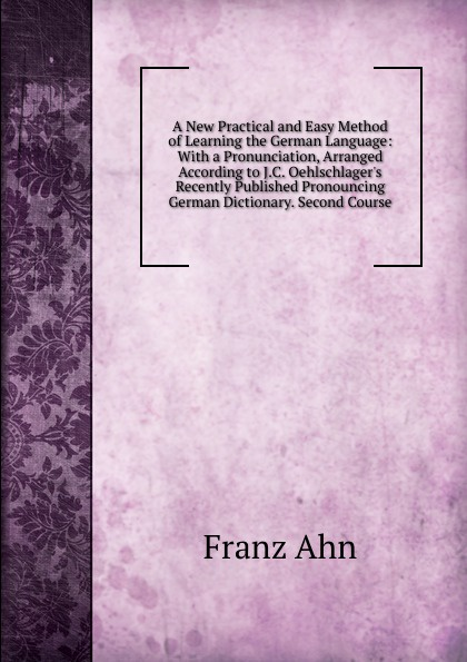 Franz Ahn A New Practical and Easy Method of Learning the German Language: With a Pronunciation, Arranged According to J.C. Oehlschlager.s Recently Published Pronouncing German Dictionary. Second Course don salvo a new practical and easy method of learning the spanish language after the system of f ahn by