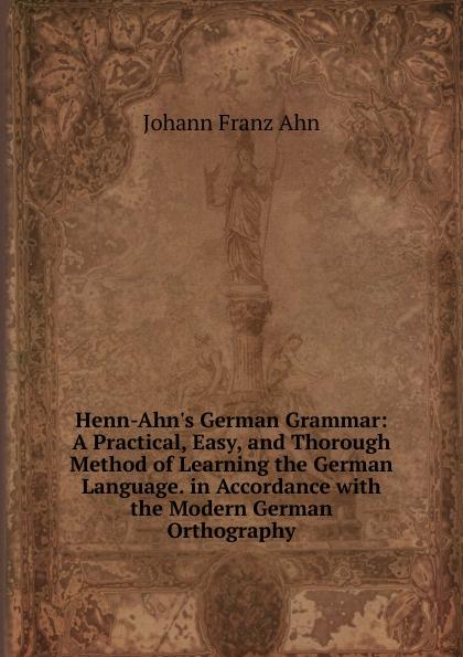 Johann Franz Ahn Henn-Ahn.s German Grammar: A Practical, Easy, and Thorough Method of Learning the German Language. in Accordance with the Modern German Orthography lange franz j a german grammar for beginners