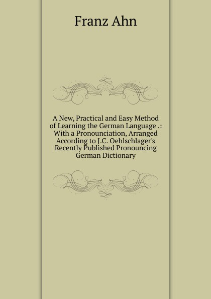 Franz Ahn A New, Practical and Easy Method of Learning the German Language .: With a Pronounciation, Arranged According to J.C. Oehlschlager.s Recently Published Pronouncing German Dictionary don salvo a new practical and easy method of learning the spanish language after the system of f ahn by