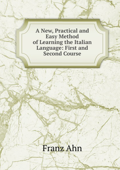 Franz Ahn A New, Practical and Easy Method of Learning the Italian Language: First and Second Course don salvo a new practical and easy method of learning the spanish language after the system of f ahn by