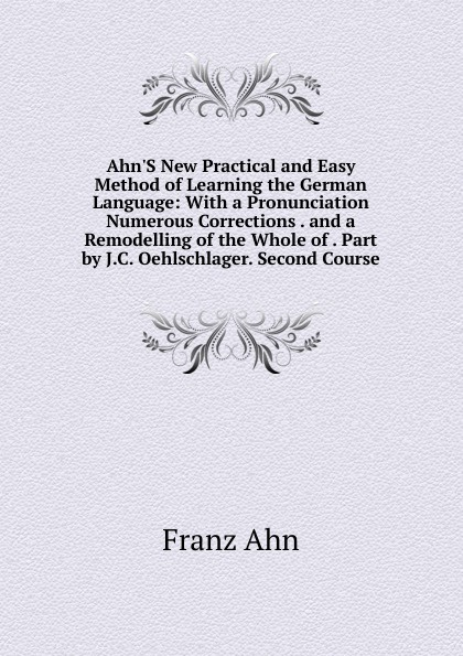 Franz Ahn Ahn.S New Practical and Easy Method of Learning the German Language: With a Pronunciation Numerous Corrections . and a Remodelling of the Whole of . Part by J.C. Oehlschlager. Second Course don salvo a new practical and easy method of learning the spanish language after the system of f ahn by