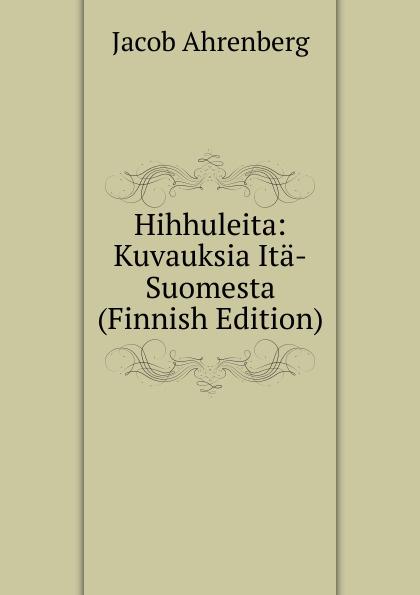 Jacob Ahrenberg Hihhuleita: Kuvauksia Ita-Suomesta (Finnish Edition) jacob ahrenberg hihhuleita kuvauksia ita suomesta finnish edition