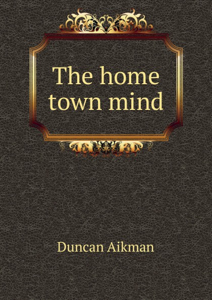 Duncan Aikman The home town mind