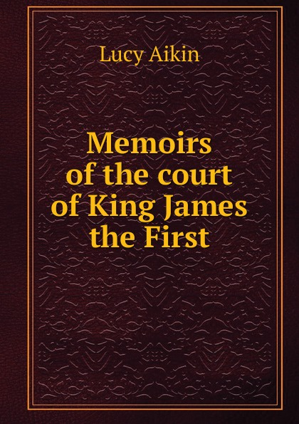 Lucy Aikin Memoirs of the court of King James the First lucy aikin memoirs of the court of king james the first volume 2