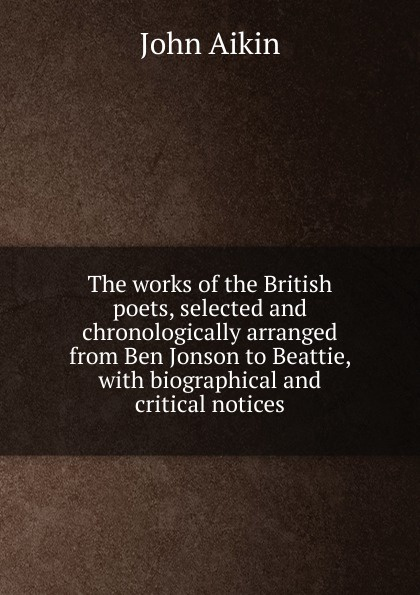 The works of the British poets, selected and chronologically arranged from Ben Jonson to Beattie, with biographical and critical notices