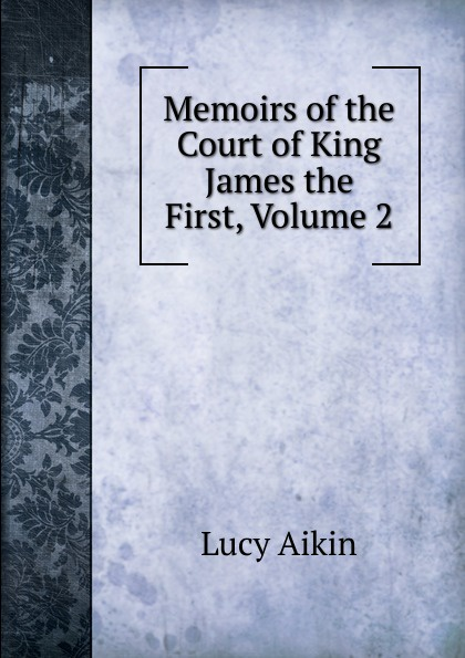 Lucy Aikin Memoirs of the Court of King James the First, Volume 2 lucy aikin memoirs of the court of king james the first volume 2