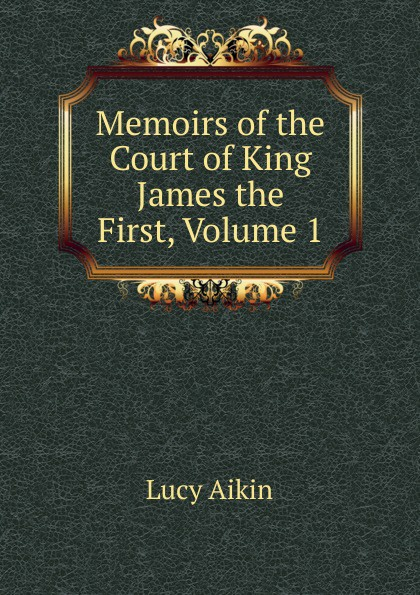 Lucy Aikin Memoirs of the Court of King James the First, Volume 1 lucy aikin memoirs of the court of king james the first volume 2