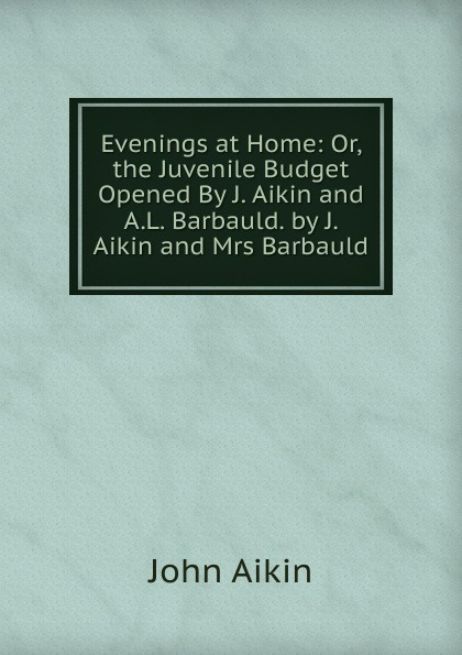 John Aikin Evenings at Home: Or, the Juvenile Budget Opened By J. Aikin and A.L. Barbauld. by J. Aikin and Mrs Barbauld mrs barbauld charles journey to france and other tales