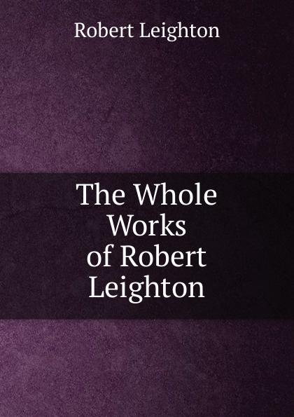 Robert Leighton The Whole Works of Robert Leighton