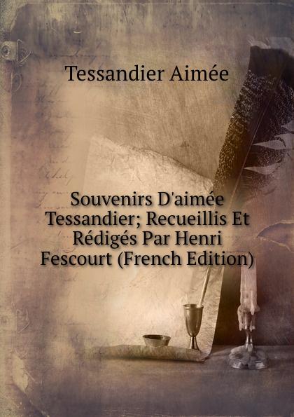 Souvenirs D.aimee Tessandier; Recueillis Et Rediges Par Henri Fescourt (French Edition)