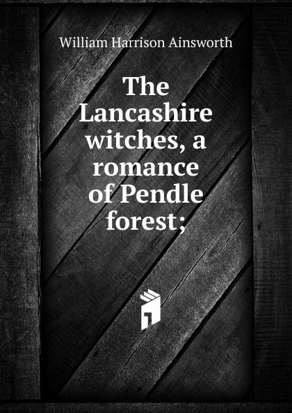 Ainsworth William Harrison The Lancashire witches, a romance of Pendle forest; ainsworth william harrison the lancashire witches a romance of pendle forest