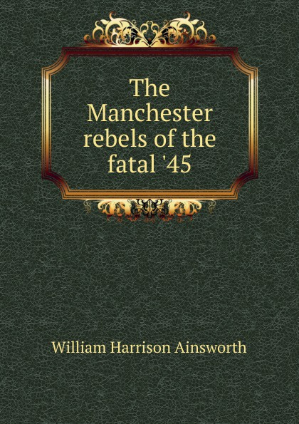 Ainsworth William Harrison The Manchester rebels of the fatal .45 цена в Москве и Питере