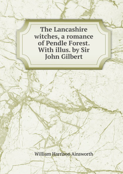 Ainsworth William Harrison The Lancashire witches, a romance of Pendle Forest. With illus. by Sir John Gilbert ainsworth william harrison the lancashire witches a romance of pendle forest