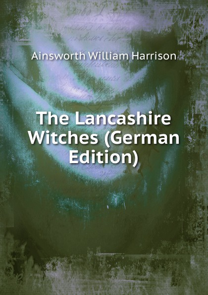 Ainsworth William Harrison The Lancashire Witches (German Edition) ainsworth william harrison the lancashire witches a romance of pendle forest