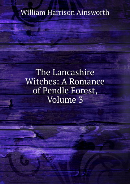 Ainsworth William Harrison The Lancashire Witches: A Romance of Pendle Forest, Volume 3 ainsworth william harrison the lancashire witches a romance of pendle forest