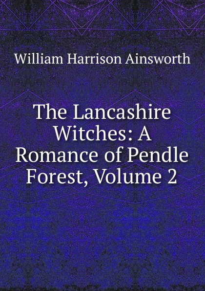 Ainsworth William Harrison The Lancashire Witches: A Romance of Pendle Forest, Volume 2 ainsworth william harrison the lancashire witches a romance of pendle forest
