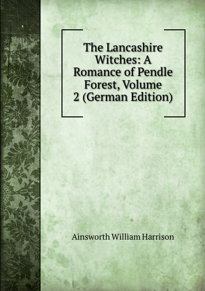Ainsworth William Harrison The Lancashire Witches: A Romance of Pendle Forest, Volume 2 (German Edition) ainsworth william harrison the lancashire witches a romance of pendle forest