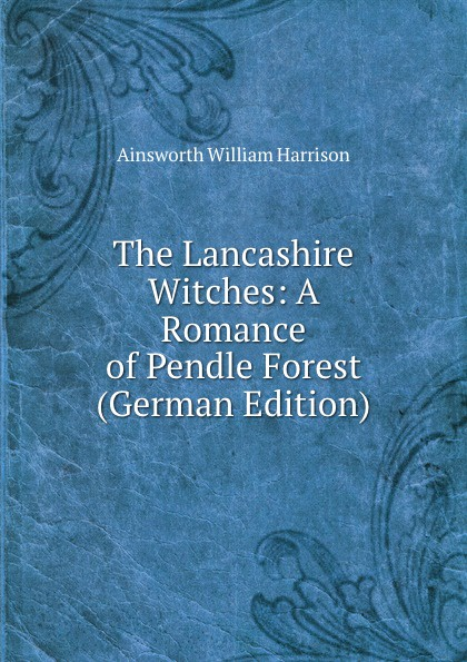 Ainsworth William Harrison The Lancashire Witches: A Romance of Pendle Forest (German Edition) ainsworth william harrison the lancashire witches a romance of pendle forest