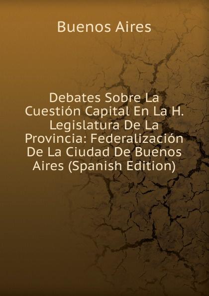лучшая цена Buenos Aires Debates Sobre La Cuestion Capital En La H. Legislatura De La Provincia: Federalizacion De La Ciudad De Buenos Aires (Spanish Edition)