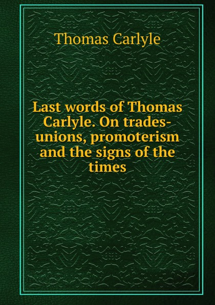Thomas Carlyle Last words of Thomas Carlyle. On trades-unions, promoterism and the signs of the times thomas and jane carlyle