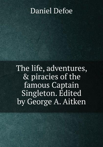 лучшая цена Daniel Defoe The life, adventures, . piracies of the famous Captain Singleton. Edited by George A. Aitken