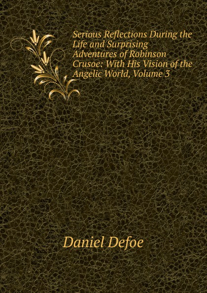 Daniel Defoe Serious Reflections During the Life and Surprising Adventures of Robinson Crusoe: With His Vision of the Angelic World, Volume 3 daniel defoe serious reflections during the life and surprising adventures of robinson crusoe