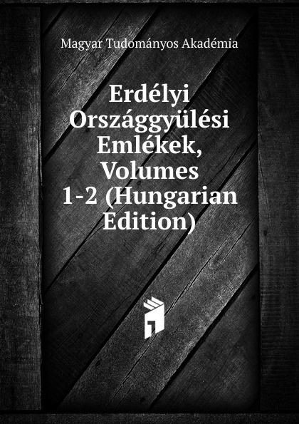 Magyar Tudományos Akadémia Erdelyi Orszaggyulesi Emlekek, Volumes 1-2 (Hungarian Edition) magyar tudományos akadémia erdelyi orszaggyulesi emlekek volumes 1 2 hungarian edition