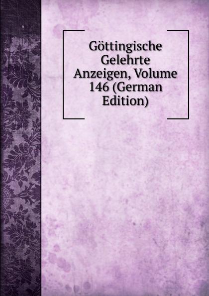 Gottingische Gelehrte Anzeigen, Volume 146 (German Edition) gottingische gelehrte anzeigen part 2 german edition