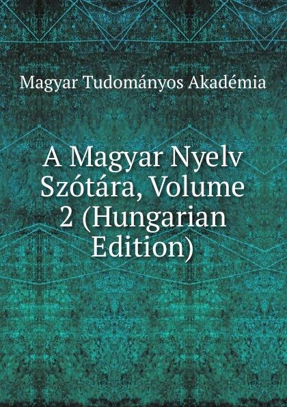 Magyar Tudományos Akadémia A Magyar Nyelv Szotara, Volume 2 (Hungarian Edition) dávid angyal kesmarki thokoly imre 1657 1705 volume 2 hungarian edition