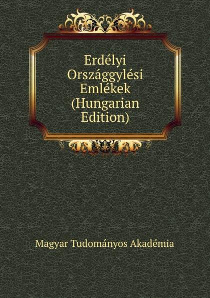 Magyar Tudományos Akadémia Erdelyi Orszaggylesi Emlekek (Hungarian Edition) magyar tudományos akadémia erdelyi orszaggyulesi emlekek volumes 1 2 hungarian edition