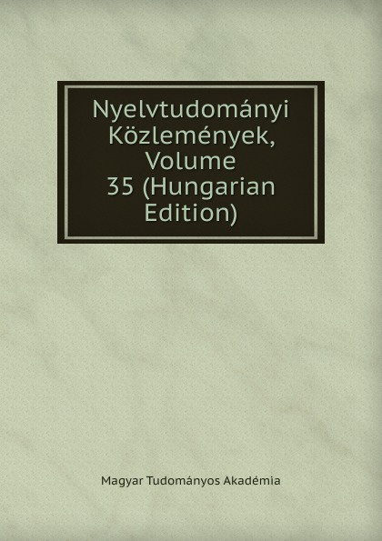 Magyar Tudományos Akadémia Nyelvtudomanyi Kozlemenyek, Volume 35 (Hungarian Edition) magyar tudományos akadémia nyelvtudomanyi kozlemenyek volume 38 hungarian edition