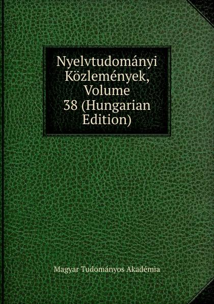 Magyar Tudományos Akadémia Nyelvtudomanyi Kozlemenyek, Volume 38 (Hungarian Edition) magyar tudományos akadémia nyelvtudomanyi kozlemenyek volume 38 hungarian edition