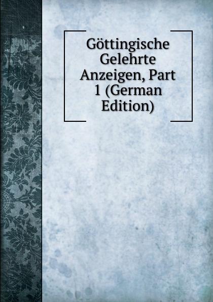 Gottingische Gelehrte Anzeigen, Part 1 (German Edition) gottingische gelehrte anzeigen part 2 german edition