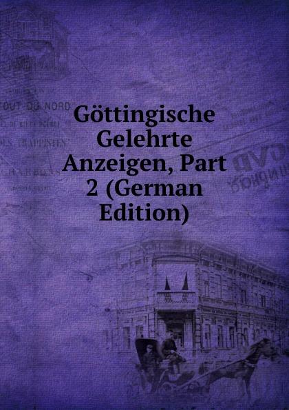 Gottingische Gelehrte Anzeigen, Part 2 (German Edition) gottingische gelehrte anzeigen part 2 german edition