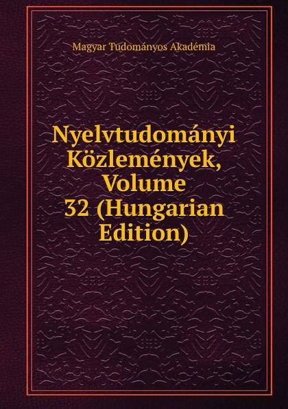 Magyar Tudományos Akadémia Nyelvtudomanyi Kozlemenyek, Volume 32 (Hungarian Edition) magyar tudományos akadémia nyelvtudomanyi kozlemenyek volume 38 hungarian edition