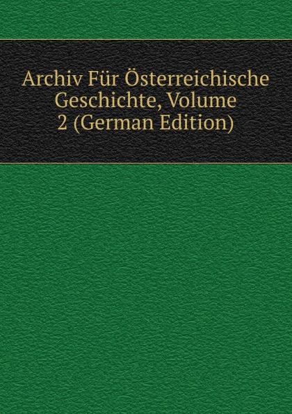 Archiv Fur Osterreichische Geschichte, Volume 2 (German Edition) archiv fur osterreichische geschichte volume 2 german edition