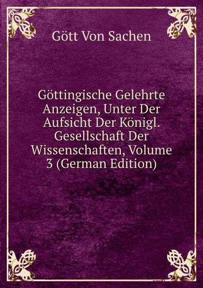 Gött Von Sachen Gottingische Gelehrte Anzeigen, Unter Der Aufsicht Der Konigl. Gesellschaft Der Wissenschaften, Volume 3 (German Edition) gottingische gelehrte anzeigen part 2 german edition