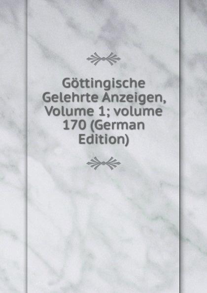 Gottingische Gelehrte Anzeigen, Volume 1;.volume 170 (German Edition) gottingische gelehrte anzeigen part 2 german edition