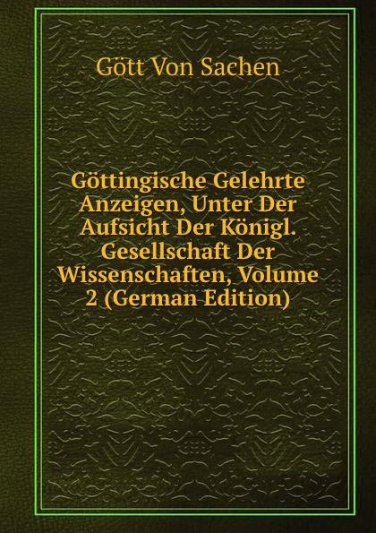 Gött Von Sachen Gottingische Gelehrte Anzeigen, Unter Der Aufsicht Der Konigl. Gesellschaft Der Wissenschaften, Volume 2 (German Edition) gottingische gelehrte anzeigen part 2 german edition