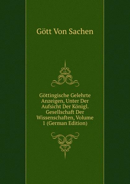 Gött Von Sachen Gottingische Gelehrte Anzeigen, Unter Der Aufsicht Der Konigl. Gesellschaft Der Wissenschaften, Volume 1 (German Edition) gottingische gelehrte anzeigen part 2 german edition