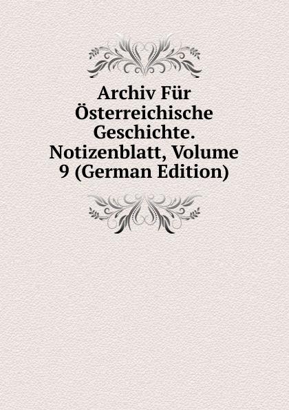 Archiv Fur Osterreichische Geschichte. Notizenblatt, Volume 9 (German Edition) archiv fur osterreichische geschichte volume 2 german edition