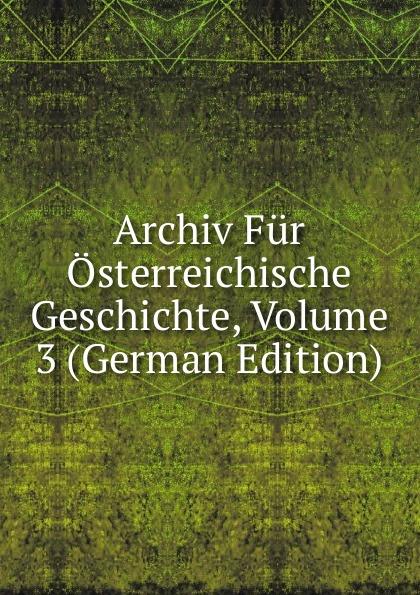Archiv Fur Osterreichische Geschichte, Volume 3 (German Edition) archiv fur osterreichische geschichte volume 2 german edition