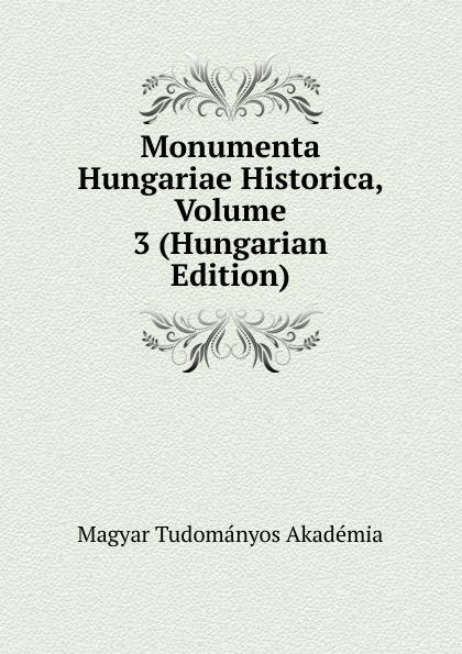 Magyar Tudományos Akadémia Monumenta Hungariae Historica, Volume 3 (Hungarian Edition) magyar tudományos akadémia monumenta hungariae historica magyar totenelmi emlekek volume 20 hungarian edition