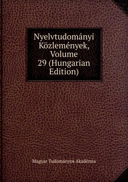 Magyar Tudományos Akadémia Nyelvtudomanyi Kozlemenyek, Volume 29 (Hungarian Edition) magyar tudományos akadémia nyelvtudomanyi kozlemenyek volume 38 hungarian edition