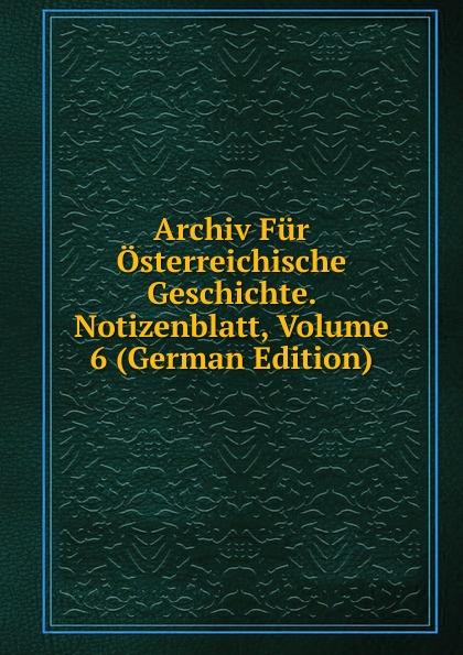 Archiv Fur Osterreichische Geschichte. Notizenblatt, Volume 6 (German Edition) archiv fur osterreichische geschichte volume 2 german edition