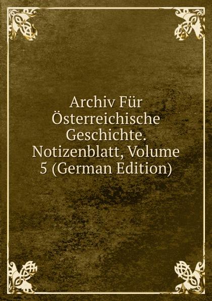 Archiv Fur Osterreichische Geschichte. Notizenblatt, Volume 5 (German Edition) archiv fur osterreichische geschichte volume 2 german edition