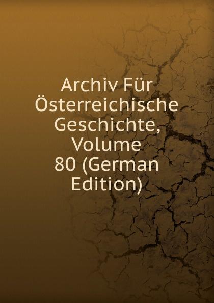 Archiv Fur Osterreichische Geschichte, Volume 80 (German Edition) archiv fur osterreichische geschichte volume 2 german edition