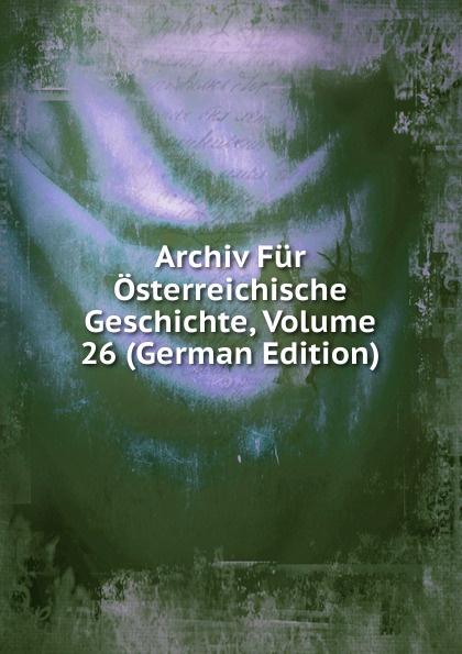 Archiv Fur Osterreichische Geschichte, Volume 26 (German Edition) archiv fur osterreichische geschichte volume 2 german edition