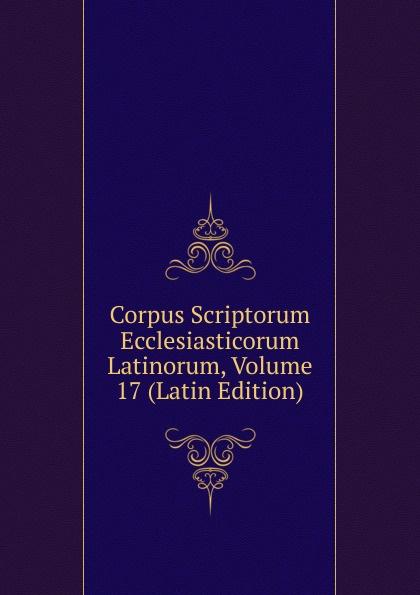 Corpus Scriptorum Ecclesiasticorum Latinorum, Volume 17 (Latin Edition)